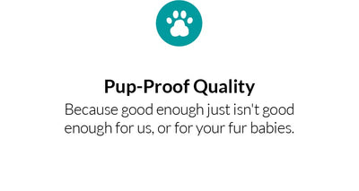 pup-proof quality because good enough just isn't good enough for us, or for your fur babies
