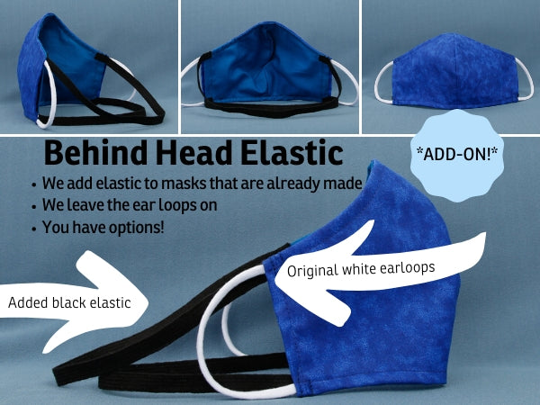 We can add two bands of elastic to any of our ear loop style face masks to make an aftermarket alteration so you can wear the mask behind the head or with ear loops