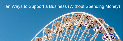 Ten Ways To Support a Business (Without Spending Money)