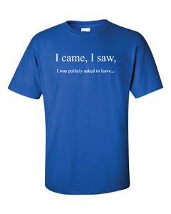 "A blue t shirt with the white text ""I came, I saw,"" and below it in smaller text ""I was politely asked to leave..."""