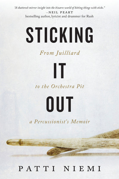 STICKING IT OUT: From Juilliard to the Orchestra Pit, a Percussionist's Memoir Patti Niemi