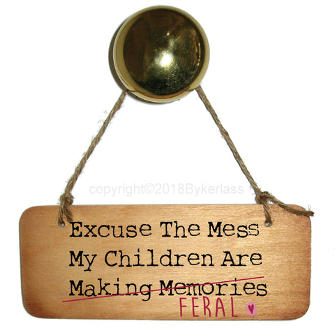 Excuse the Mess my children are FERAL - Fab Wooden Sign - RWS1