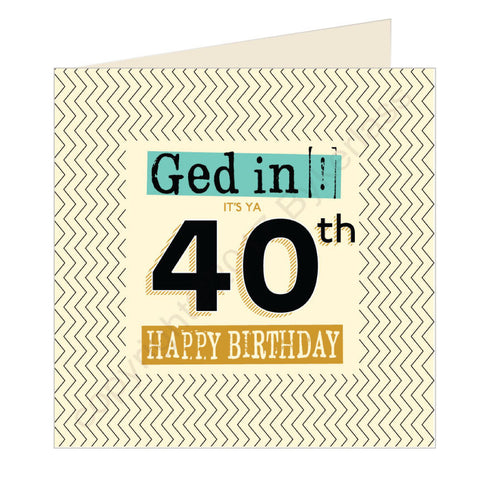 Ged In It's Ya 40th Happy Birthday Geordie Card (GQ4)