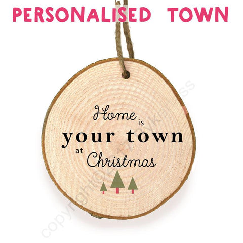 "Home is ""YOUR TOWN"" - Wooden Slice Bauble  - WSB"