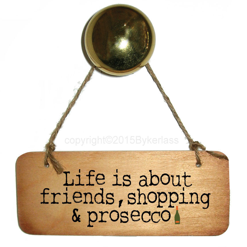 Life is about friends, shopping and Prosecco Fab Wooden Sign