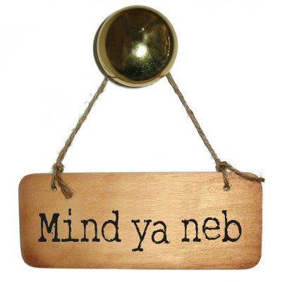 Mind Ya Neb Rustic Wooden Sign Geordie Sign Geordie Gifts and Geordie Plaques