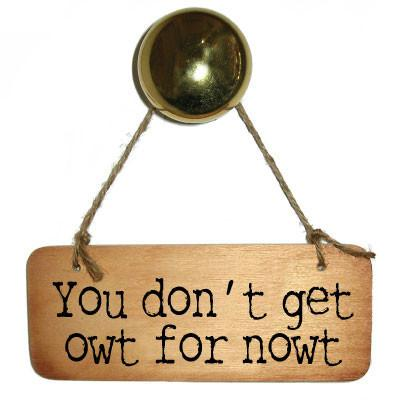 You Don't Get Owt for Nowt -  Rustic North West/Manc Wooden Sign