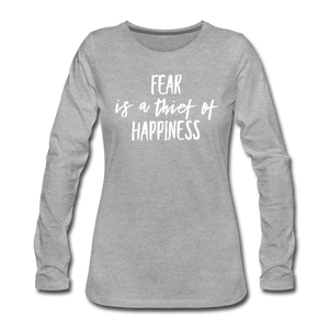 Fear Is The Thief Of Happiness Women's Premium Long Sleeve T-Shirt - heather gray
