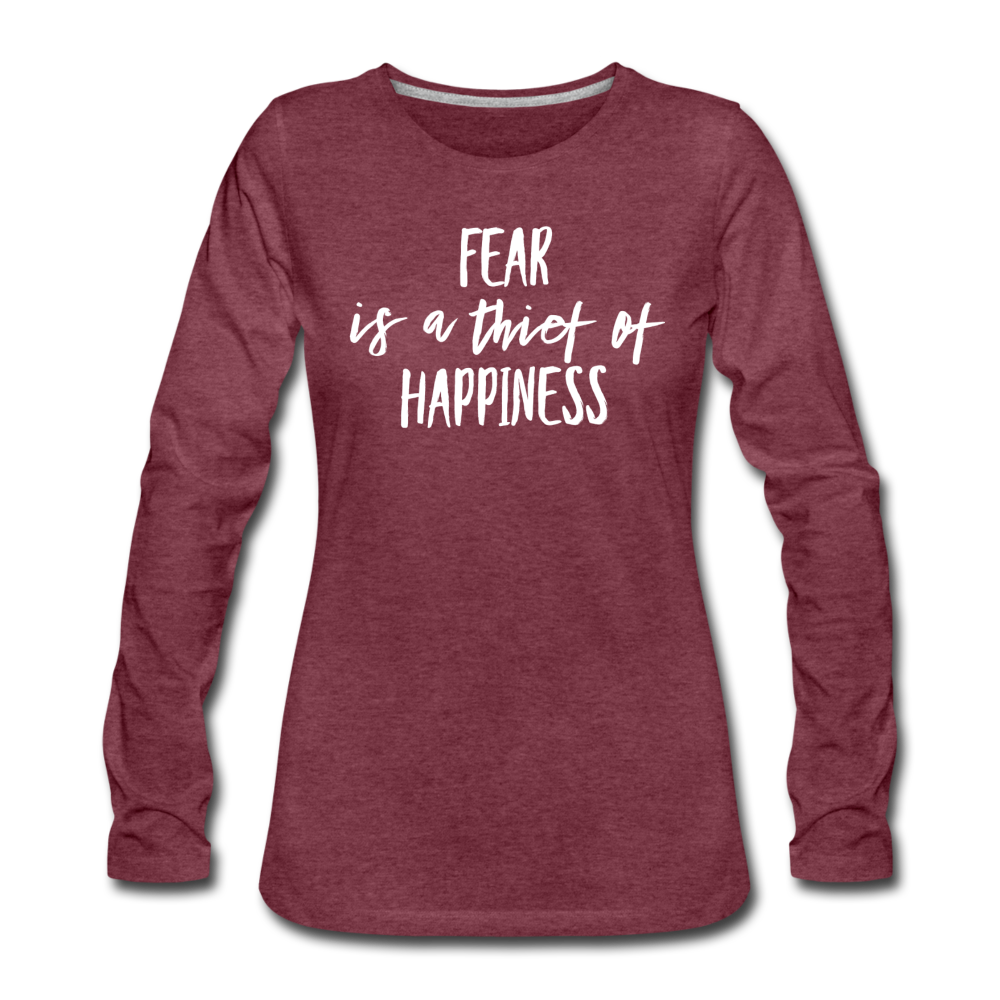 Fear Is The Thief Of Happiness Women's Premium Long Sleeve T-Shirt - heather burgundy