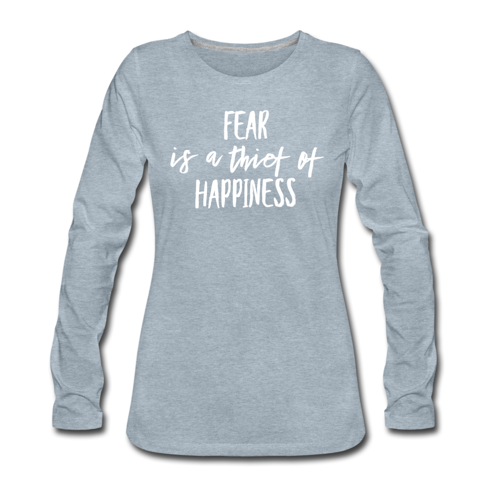 Fear Is The Thief Of Happiness Women's Premium Long Sleeve T-Shirt - heather ice blue