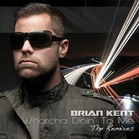 Brian Kent - Whatcha Doin' To Me: The Remixes - CD Single