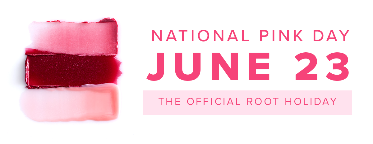 NATIONAL PINK DAY • June 23 | The official Root holiday.