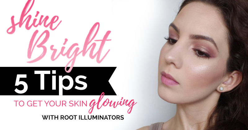 SHINE BRIGHT: 5 Tips to Get Your Skin Glowing with Root Illuminators