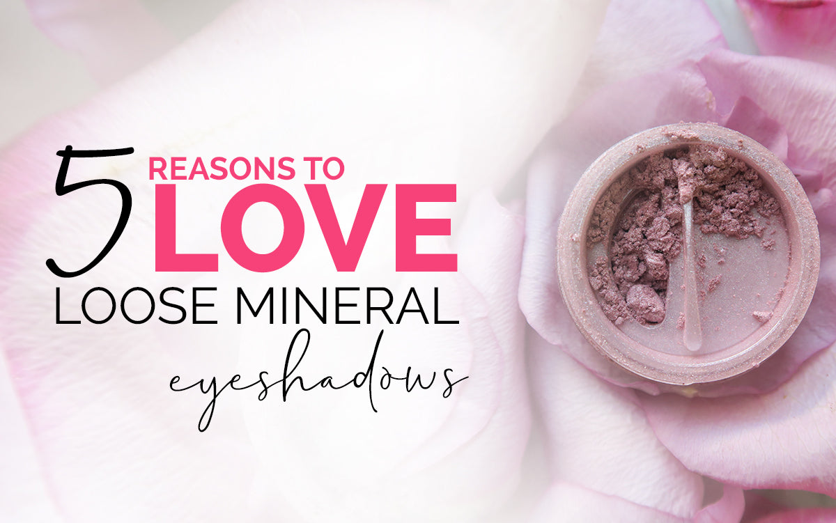 5 Reasons to LOVE Loose Mineral Eyeshadows
