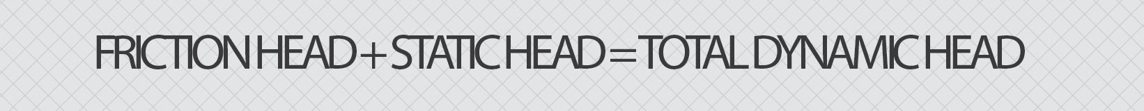 Friction Head plus Static Head equals Total Dynamic Head
