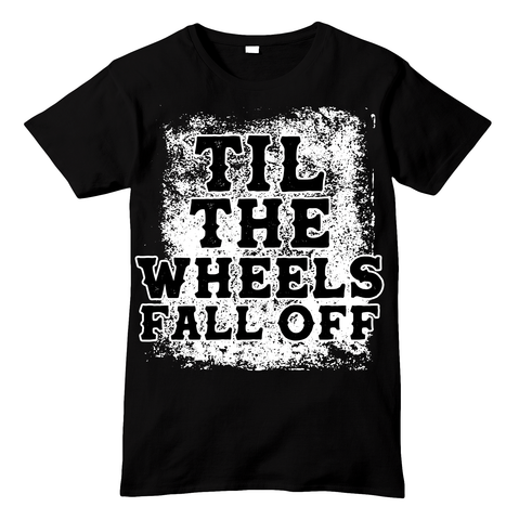 Till The Wheels Fall Off Shirt