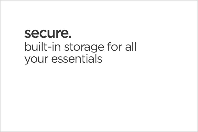 secure. built-in storage for all your essentials