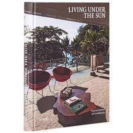 Living Under the Sun: Tropical Interiors and ­Architecture