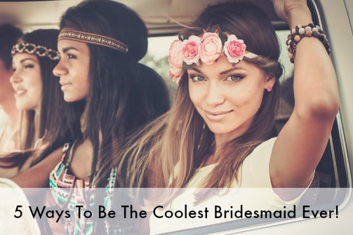 top 5 ways to be the coolest bridesmaid ever