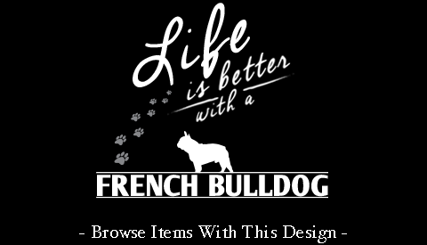 Life Is Better With A French Bulldog