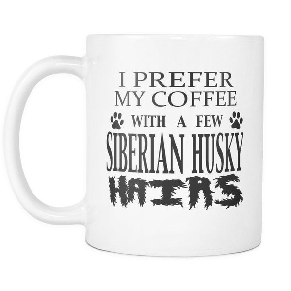 SIBERIAN HUSKY - I Prefer My Coffee With A Few Siberian Husky Hairs - Coffee Mug