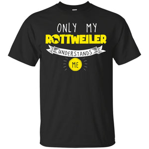 Rottweiler - Only My Rottweiler Understands Me -  Custom Ultra Cotton T-Shirt
