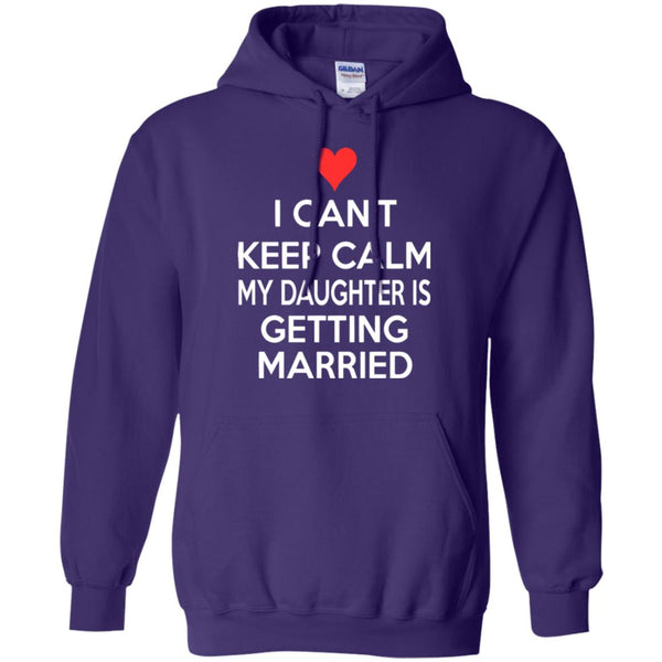 I CANT KEEP CALM MY DAUGHTER IS GETTING MARRIED Hoodie