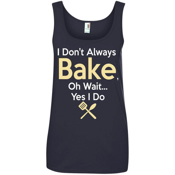 Funny Baking Gift - I Don't Always Bake, Oh Wait, yes I do. Ladies Tank Top