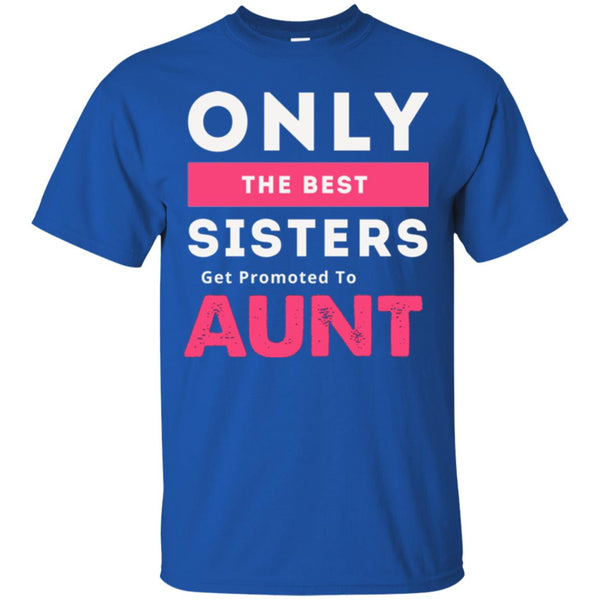 New Aunt Gift - Only The Best Sisters Get Promoted To Aunt Tee shirt T-Shirt