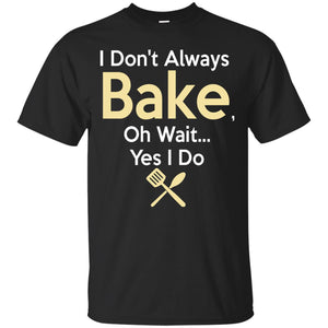 Funny Baking Gift - I Don't Always Bake, Oh Wait, yes I do. T-Shirt