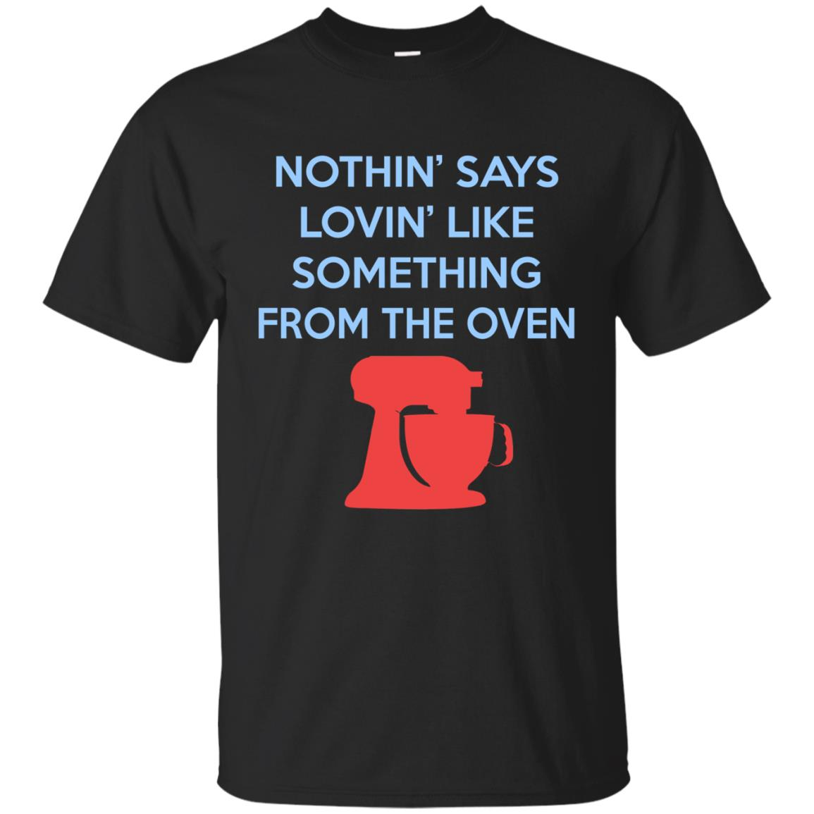 Funny Baking Gift - Nothin Says Loving Like Something From The Oven Shirt For a Cook T-Shirt