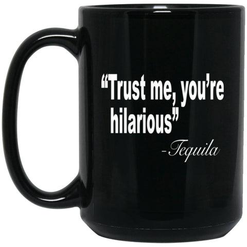 Funny Drinking Mug - Trust Me You're Hilarious Tequila Large Black Mug
