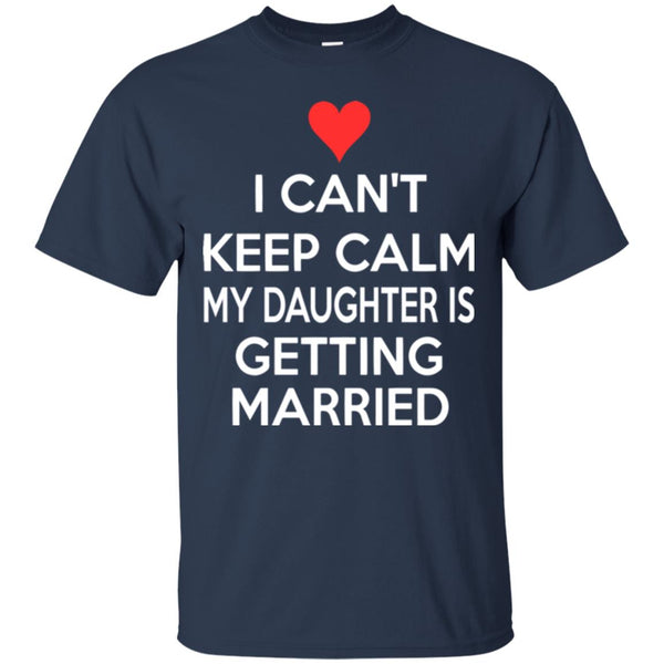 I CANT KEEP CALM MY DAUGHTER IS GETTING MARRIED T-Shirt