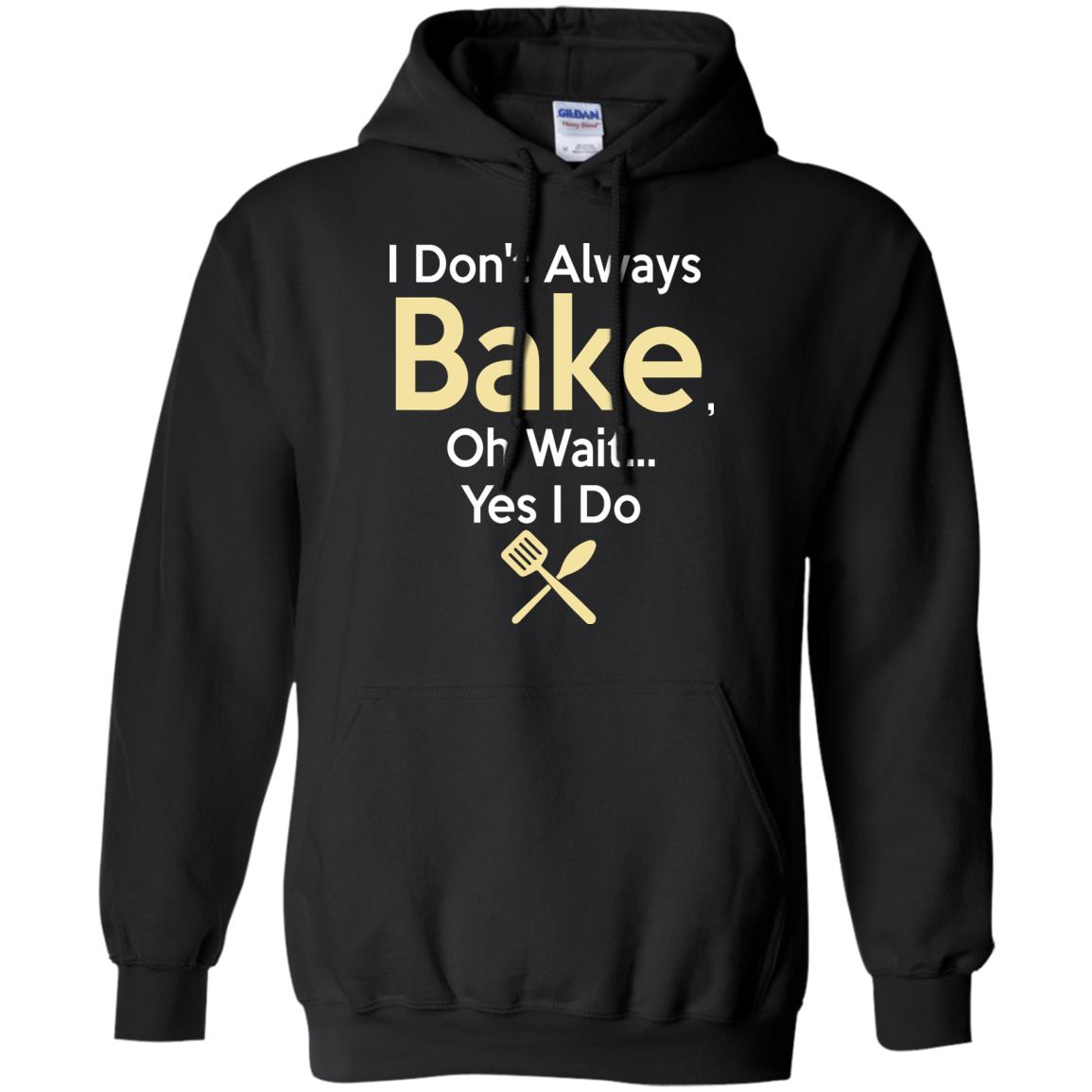 Funny Baking Gift - I Don't Always Bake, Oh Wait, yes I do. Hoodie