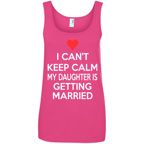 I CANT KEEP CALM MY DAUGHTER IS GETTING MARRIED Ladies Tank Top