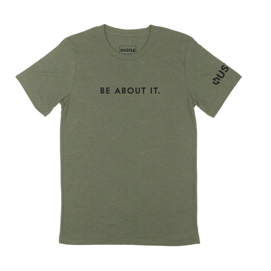BE ABOUT IT SHIRT - MILITARY GREEN