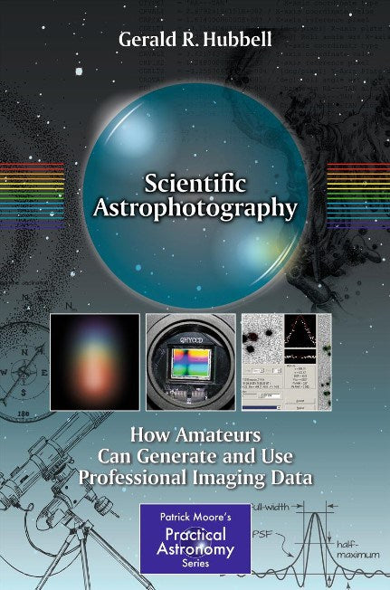 Scientific Astrophotography: How Amateurs Can Generate and Use Professional Image Data by Gerald R. Hubbell