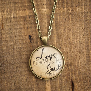 """Love demands my soul my life, my all"" necklace"