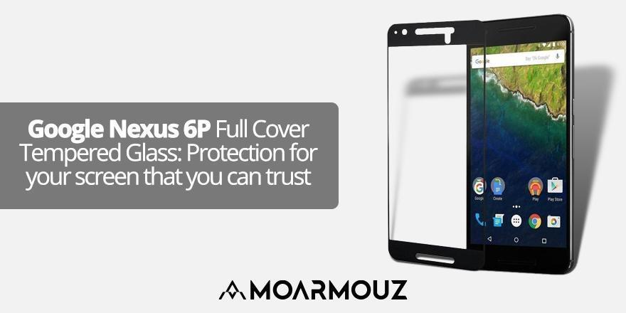 Google Nexus 6P Full Cover Tempered Glass: Protection for your screen that you can trust
