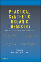 Practical Synthetic Organic Chemistry: Reactions, Principles, and Techniques by Stephane Caron (Editor)