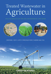 Treated Wastewater in Agriculture: Use and impacts on the soil environments and crops  By Guy Levy (Editor), P. Fine (Editor), A. Bar-Tal (Editor)
