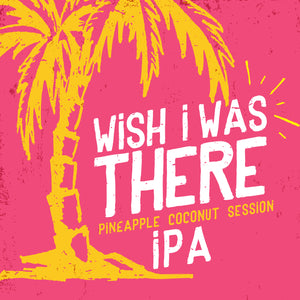 Wish I Was There Pineapple Coconut Session IPA