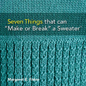 "Seven Things that can ""Make or Break"" a Sweater™: Techniques and Tips for Hand Knitters"