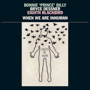 "BONNIE ""PRINCE"" BILLY / BRYCE DESSNER / EIGHTH BLACKBIRD - WHEN WE ARE INHUMAN (2LP) VINYL"