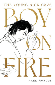 BOY ON FIRE: THE YOUNG NICK CAVE by MARK MORDUE (SIGNED HARDBACK) BOOK