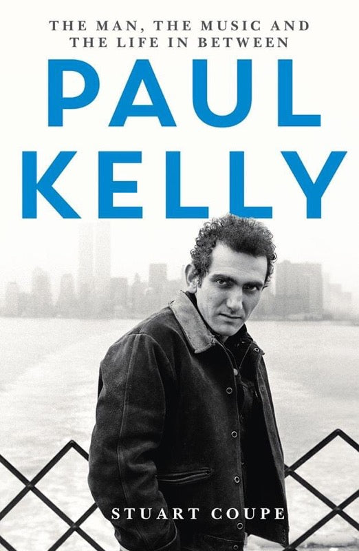 PAUL KELLY: THE MAN, THE MUSIC AND THE LIFE IN BETWEEN BY STUART COUPE (SIGNED BY AUTHOR!) BOOK