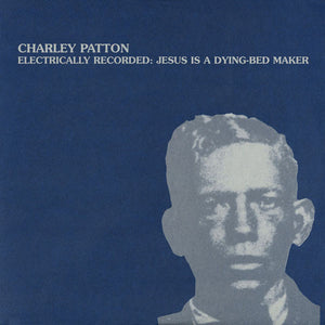 CHARLEY PATTON - ELECTRONICALLY RECORDED: JESUS IS A DYING-BED MAKER VINYL