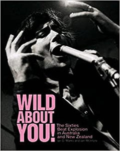 IAN D MARKS & IAIN MCINTYRE - WILD ABOUT YOU! THE SIXTES BEAT EXPLOSION IN AUSTRALIA & NEW ZEALAND BOOK