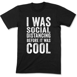 I Was Social Distancing Before It Was Cool - COR-25 - T Shirt - Men Women