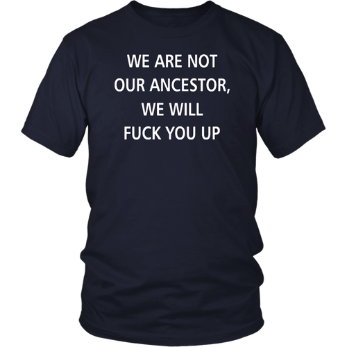 We Are Not Our Ancestor We Will Fuck You Up Shirt - Men Women